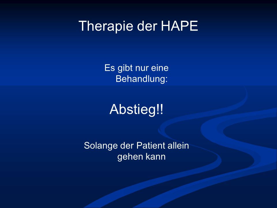 Therapie der HAPE Abstieg!! Es gibt nur eine Behandlung: