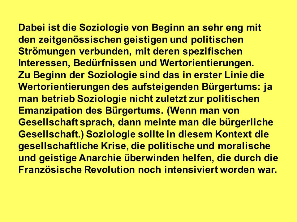 Dabei ist die Soziologie von Beginn an sehr eng mit den zeitgenössischen geistigen und politischen Strömungen verbunden, mit deren spezifischen Interessen, Bedürfnissen und Wertorientierungen.