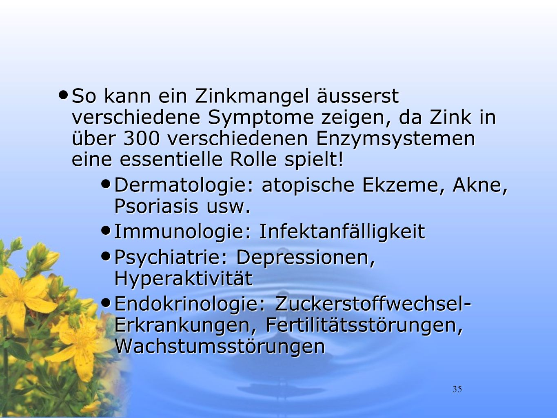 So kann ein Zinkmangel äusserst verschiedene Symptome zeigen, da Zink in über 300 verschiedenen Enzymsystemen eine essentielle Rolle spielt!