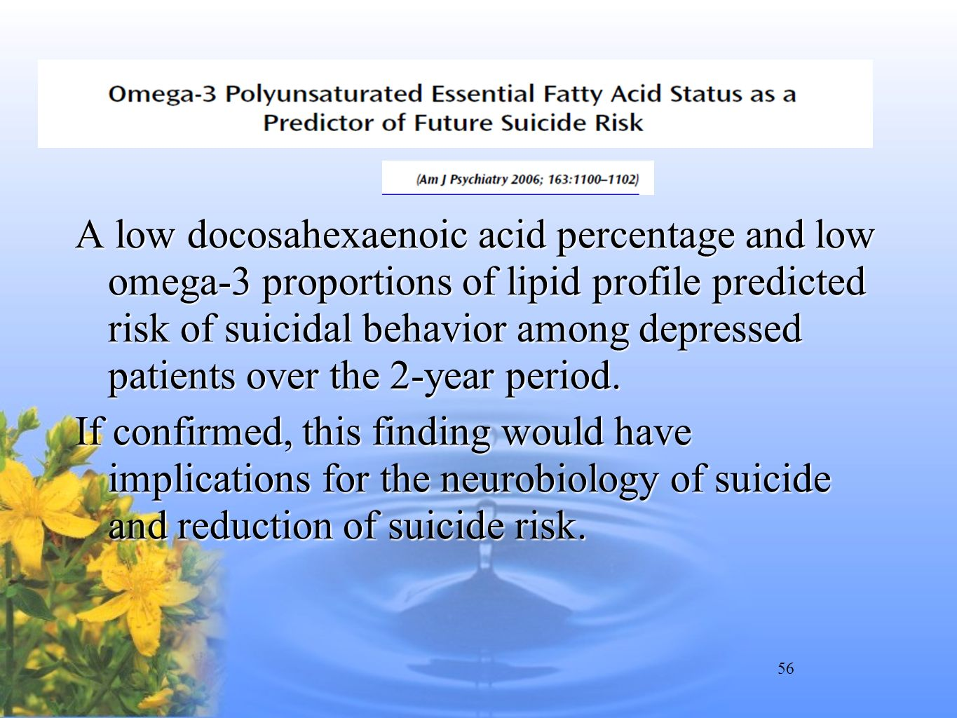 A low docosahexaenoic acid percentage and low omega-3 proportions of lipid profile predicted risk of suicidal behavior among depressed patients over the 2-year period.