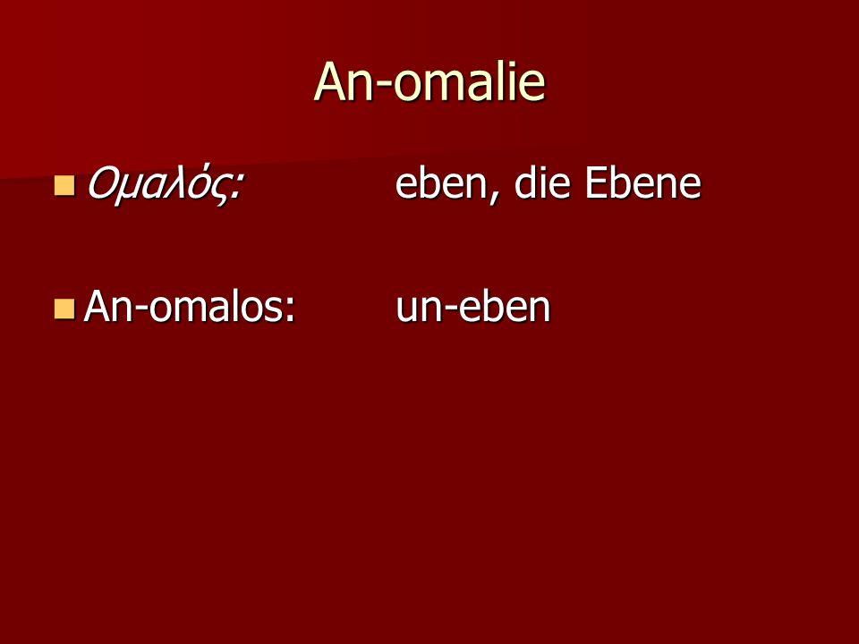 An-omalie Ομαλός: eben, die Ebene An-omalos: un-eben