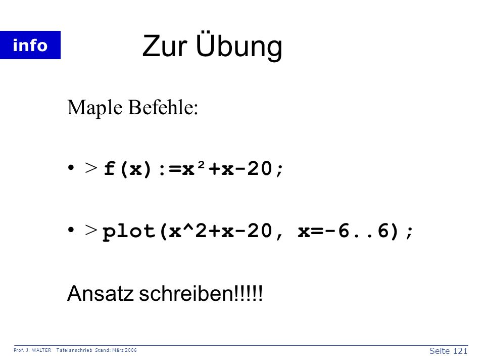 Zur Übung Maple Befehle: > f(x):=x²+x-20;