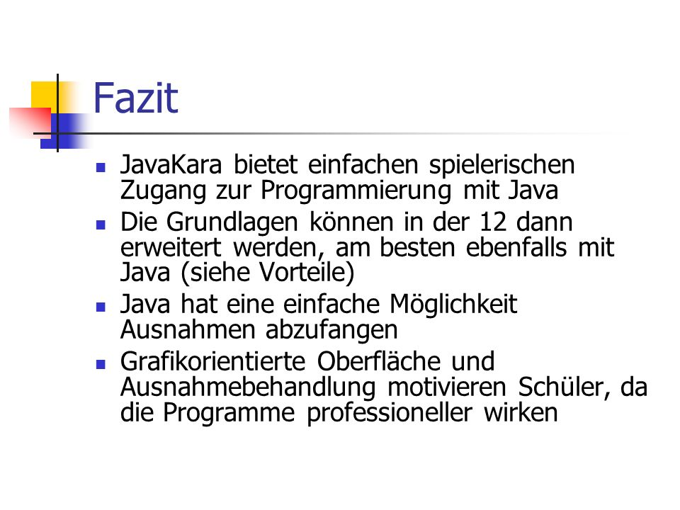 Fazit JavaKara bietet einfachen spielerischen Zugang zur Programmierung mit Java.