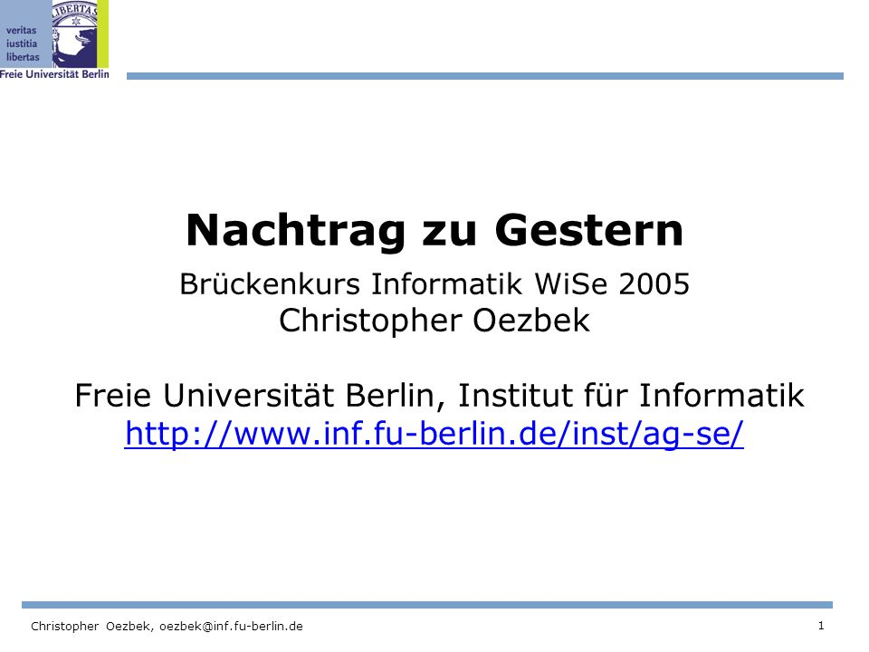 Nachtrag zu Gestern Brückenkurs Informatik WiSe 2005 Christopher Oezbek Freie Universität Berlin, Institut für Informatik http://www.inf.fu-berlin.de/inst/ag-se/