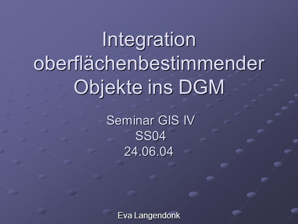 Integration oberflächenbestimmender Objekte ins DGM Seminar GIS IV SS04 24.06.04