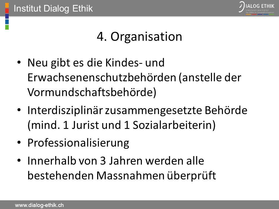 Institut Dialog Ethik 4. Organisation. Neu gibt es die Kindes- und Erwachsenenschutzbehörden (anstelle der Vormundschaftsbehörde)