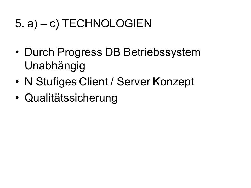 5. a) – c) TECHNOLOGIEN Durch Progress DB Betriebssystem Unabhängig. N Stufiges Client / Server Konzept.