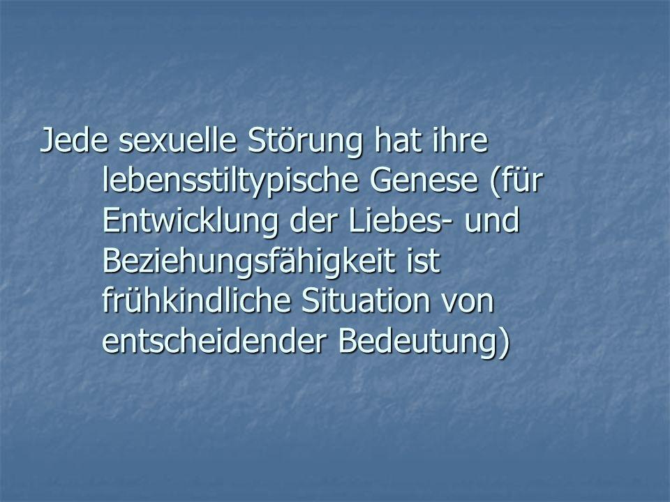 Jede sexuelle Störung hat ihre lebensstiltypische Genese (für Entwicklung der Liebes- und Beziehungsfähigkeit ist frühkindliche Situation von entscheidender Bedeutung)