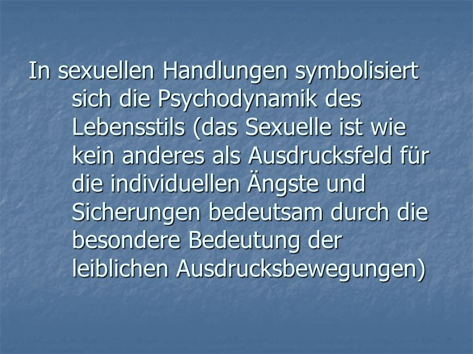 In sexuellen Handlungen symbolisiert sich die Psychodynamik des Lebensstils (das Sexuelle ist wie kein anderes als Ausdrucksfeld für die individuellen Ängste und Sicherungen bedeutsam durch die besondere Bedeutung der leiblichen Ausdrucksbewegungen)