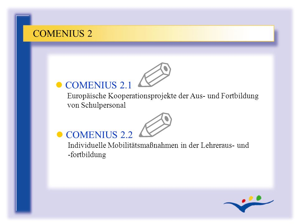 COMENIUS 2 COMENIUS 2.1 Europäische Kooperationsprojekte der Aus- und Fortbildung von Schulpersonal.
