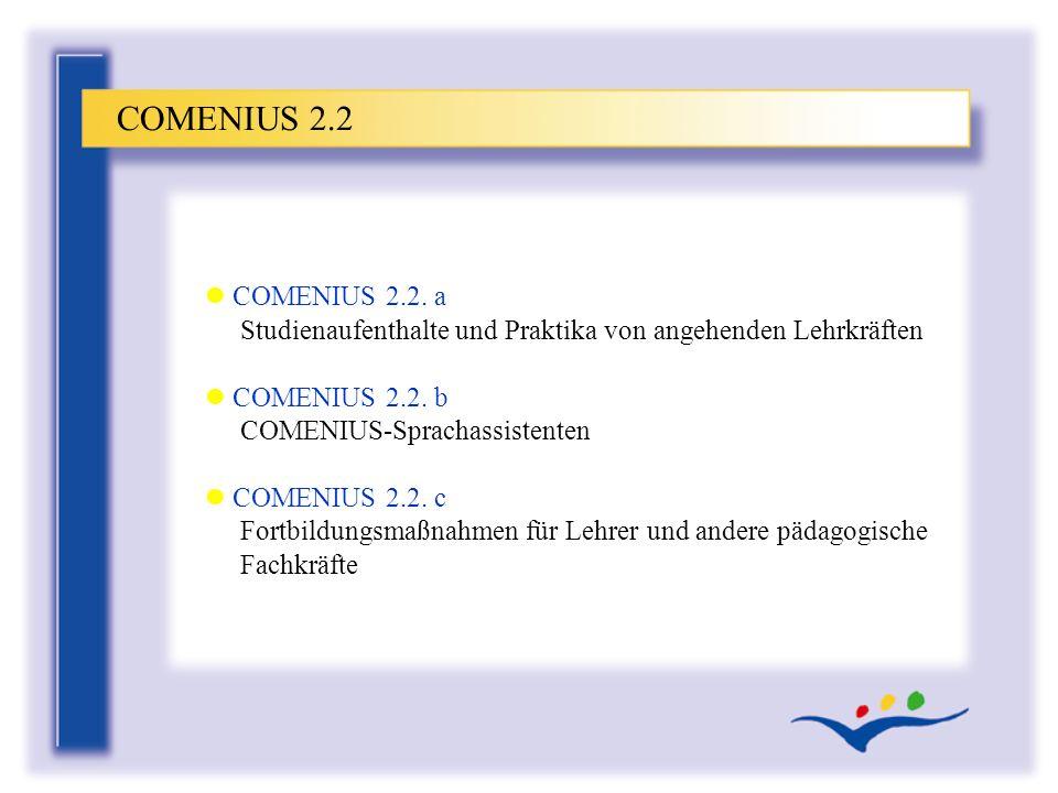 COMENIUS 2.2 COMENIUS 2.2. a Studienaufenthalte und Praktika von angehenden Lehrkräften. COMENIUS 2.2. b COMENIUS-Sprachassistenten.