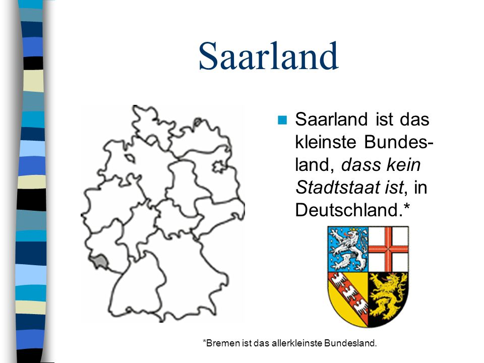 Saarland Saarland ist das kleinste Bundes-land, dass kein Stadtstaat ist, in Deutschland.* *Bremen ist das allerkleinste Bundesland.