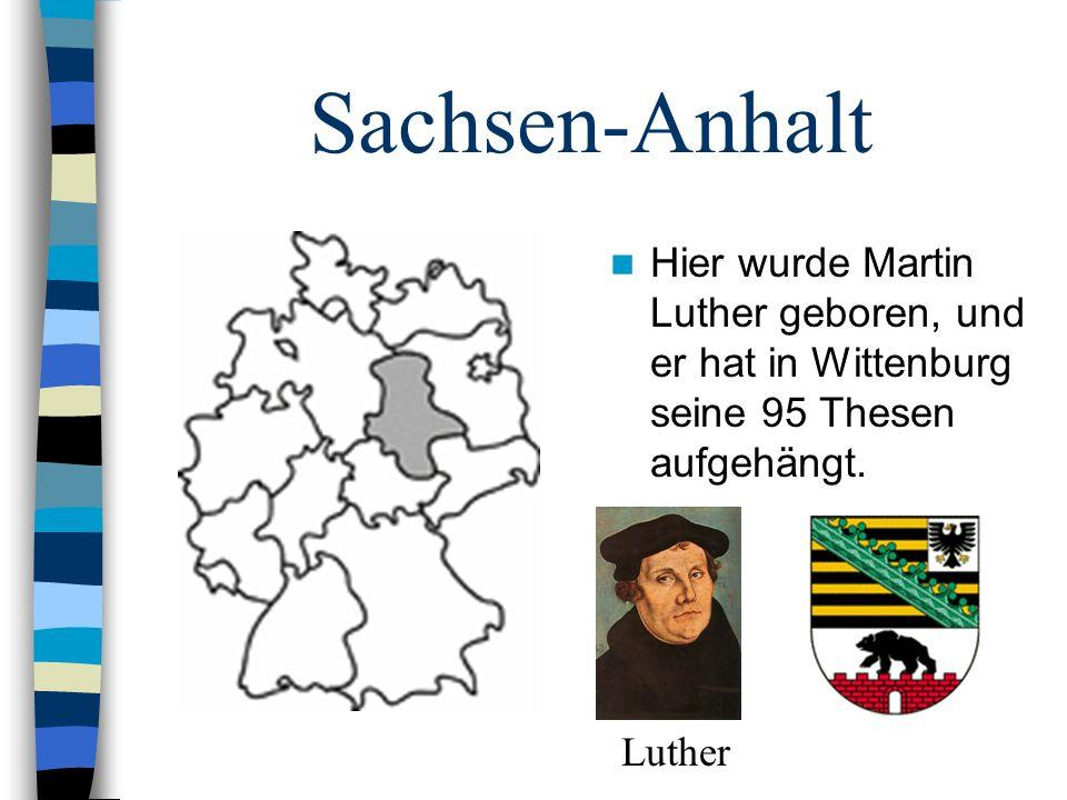 Sachsen-Anhalt Hier wurde Martin Luther geboren, und er hat in Wittenburg seine 95 Thesen aufgehängt.
