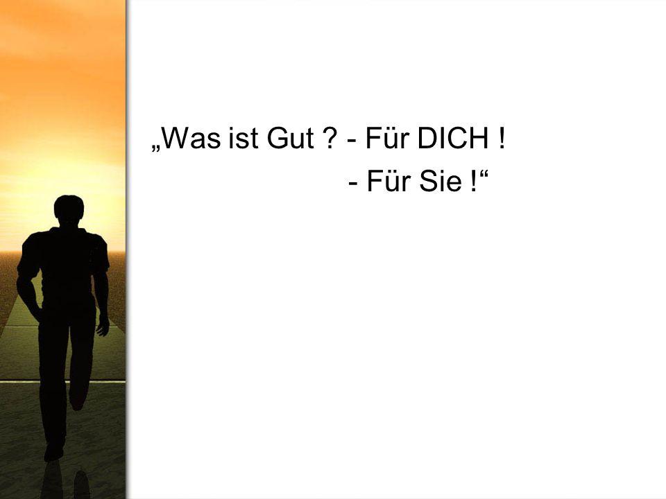"""""""Was ist Gut - Für DICH ! - Für Sie !"""
