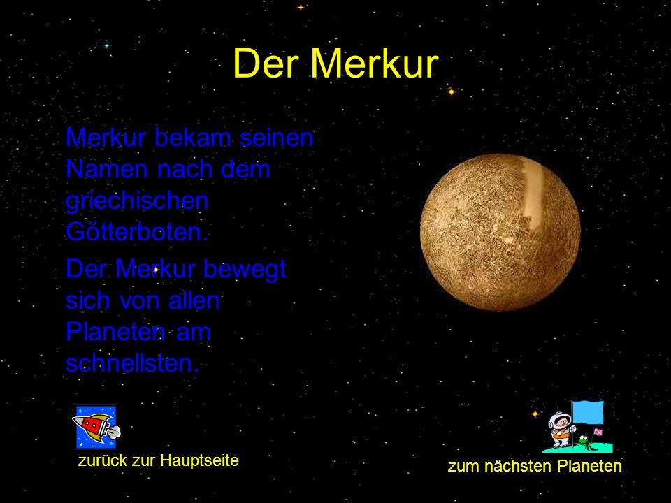 Der Merkur Merkur bekam seinen Namen nach dem griechischen Götterboten. Der Merkur bewegt sich von allen Planeten am schnellsten.