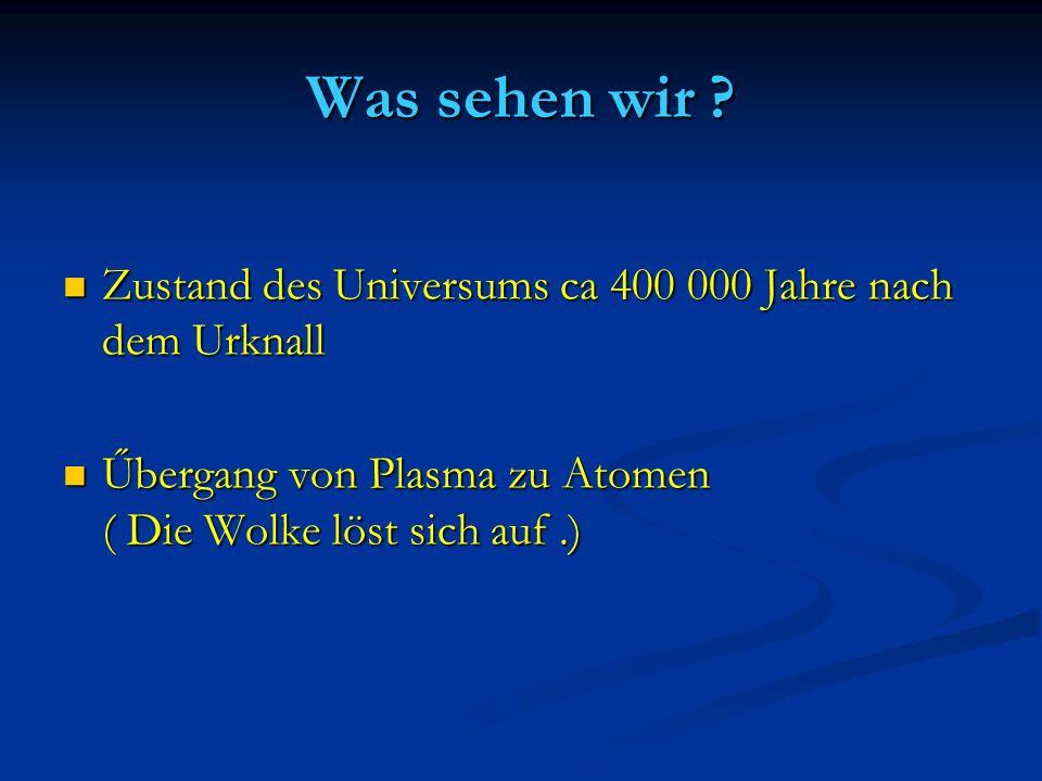 Was sehen wir Zustand des Universums ca 400 000 Jahre nach dem Urknall.