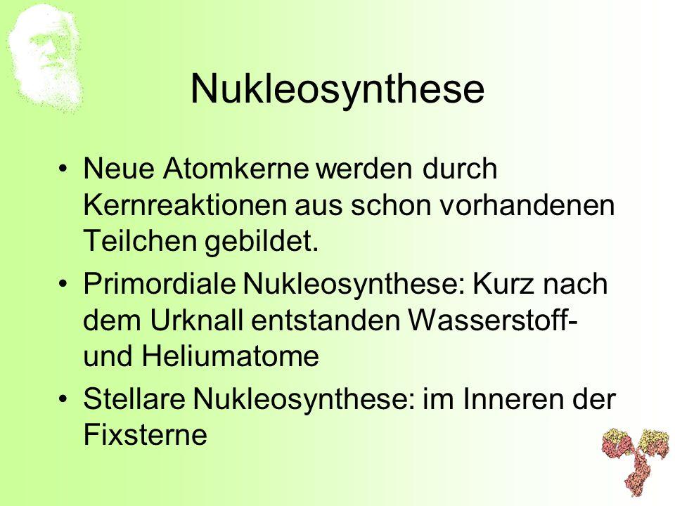 Nukleosynthese Neue Atomkerne werden durch Kernreaktionen aus schon vorhandenen Teilchen gebildet.