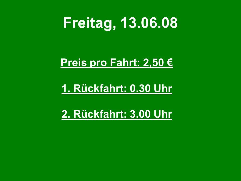 Freitag, 13.06.08 Preis pro Fahrt: 2,50 € 1. Rückfahrt: 0.30 Uhr