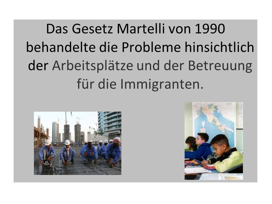 Das Gesetz Martelli von 1990 behandelte die Probleme hinsichtlich der Arbeitsplätze und der Betreuung für die Immigranten.