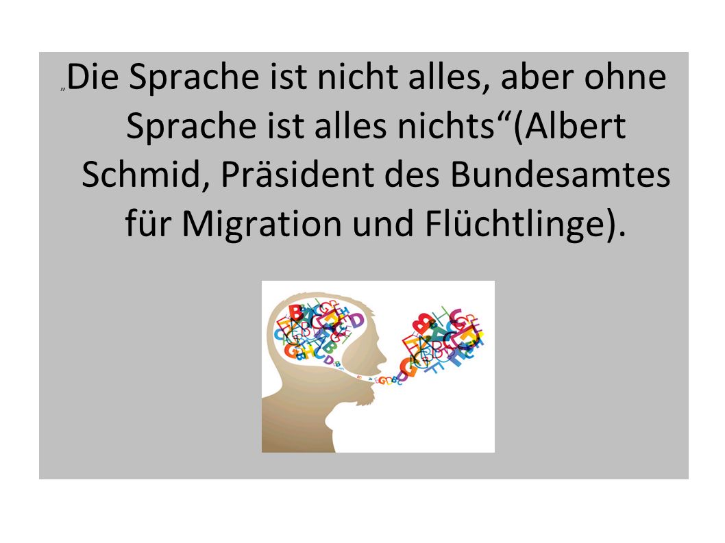 """""""Die Sprache ist nicht alles, aber ohne Sprache ist alles nichts (Albert Schmid, Präsident des Bundesamtes für Migration und Flüchtlinge)."""