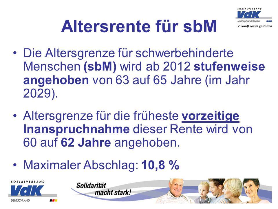 Altersrente für sbM Die Altersgrenze für schwerbehinderte Menschen (sbM) wird ab 2012 stufenweise angehoben von 63 auf 65 Jahre (im Jahr 2029).