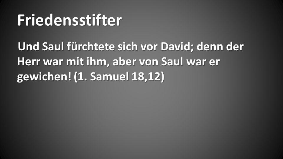 Friedensstifter Und Saul fürchtete sich vor David; denn der Herr war mit ihm, aber von Saul war er gewichen.