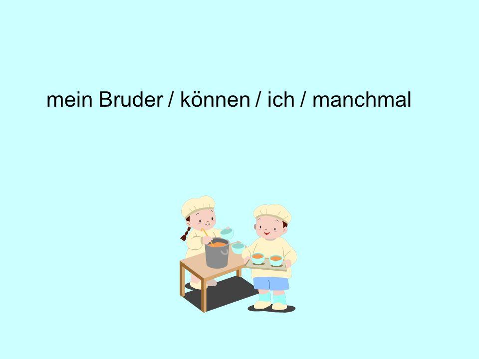 mein Bruder / können / ich / manchmal