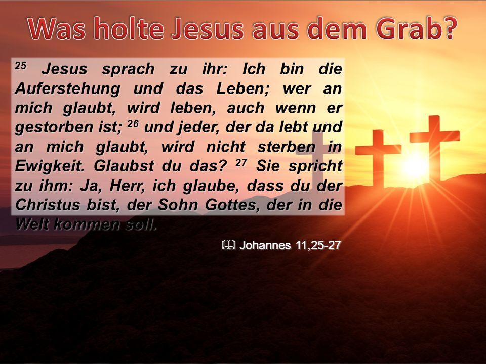 25 Jesus sprach zu ihr: Ich bin die Auferstehung und das Leben; wer an mich glaubt, wird leben, auch wenn er gestorben ist; 26 und jeder, der da lebt und an mich glaubt, wird nicht sterben in Ewigkeit. Glaubst du das 27 Sie spricht zu ihm: Ja, Herr, ich glaube, dass du der Christus bist, der Sohn Gottes, der in die Welt kommen soll.