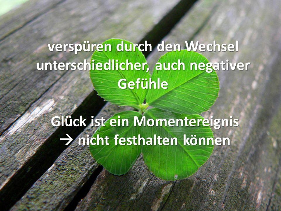 verspüren durch den Wechsel unterschiedlicher, auch negativer Gefühle Glück ist ein Momentereignis  nicht festhalten können