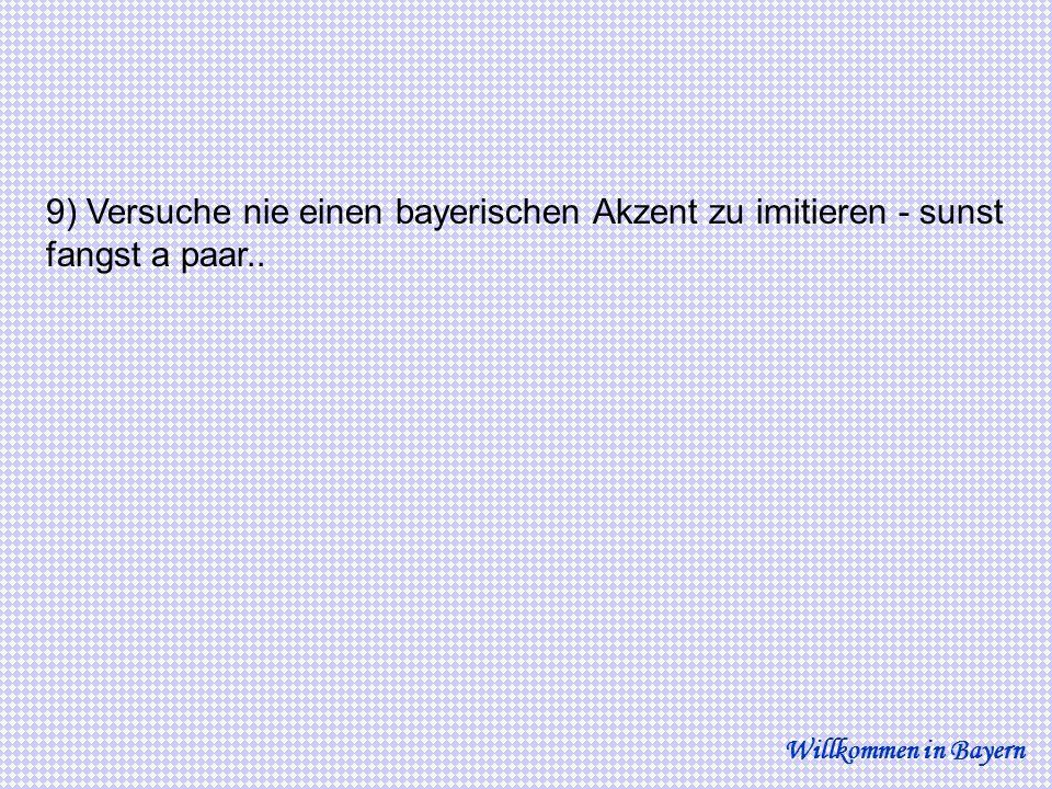 9) Versuche nie einen bayerischen Akzent zu imitieren - sunst fangst a paar..