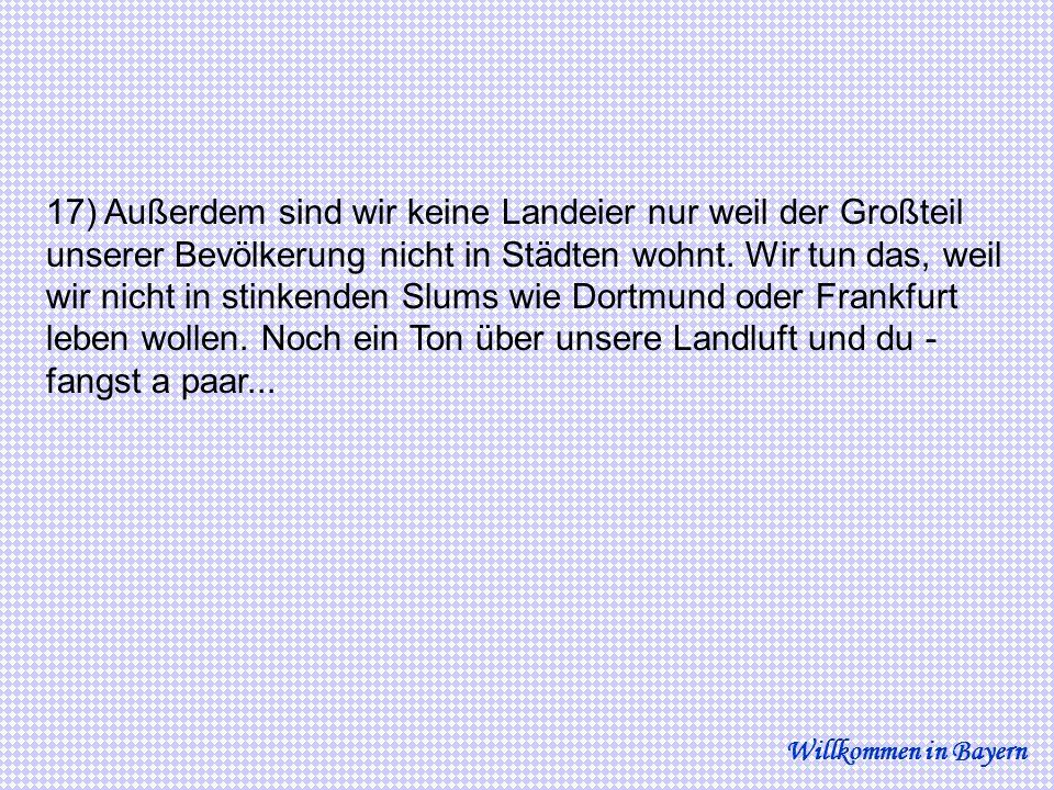 17) Außerdem sind wir keine Landeier nur weil der Großteil unserer Bevölkerung nicht in Städten wohnt. Wir tun das, weil wir nicht in stinkenden Slums wie Dortmund oder Frankfurt leben wollen. Noch ein Ton über unsere Landluft und du - fangst a paar...