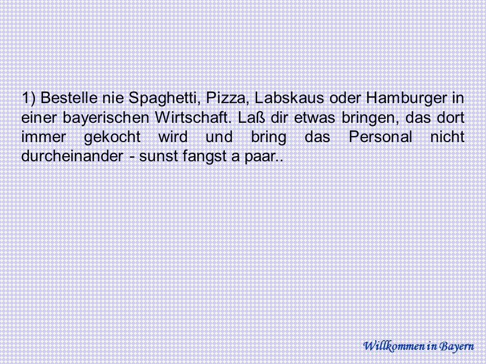1) Bestelle nie Spaghetti, Pizza, Labskaus oder Hamburger in einer bayerischen Wirtschaft. Laß dir etwas bringen, das dort immer gekocht wird und bring das Personal nicht durcheinander - sunst fangst a paar..