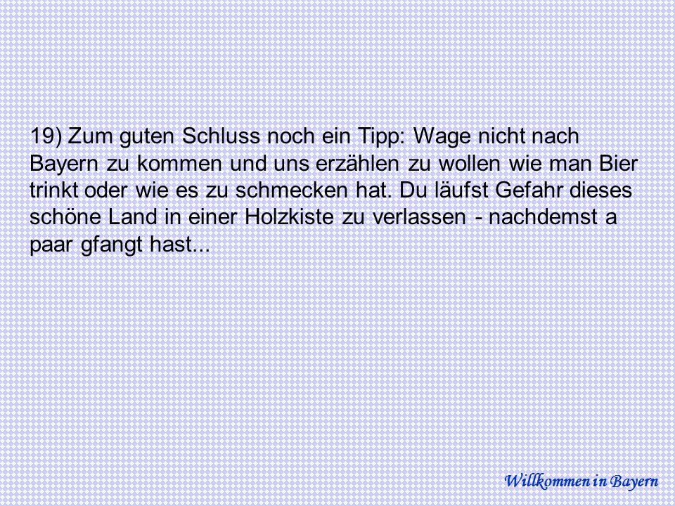 19) Zum guten Schluss noch ein Tipp: Wage nicht nach Bayern zu kommen und uns erzählen zu wollen wie man Bier trinkt oder wie es zu schmecken hat. Du läufst Gefahr dieses schöne Land in einer Holzkiste zu verlassen - nachdemst a paar gfangt hast...