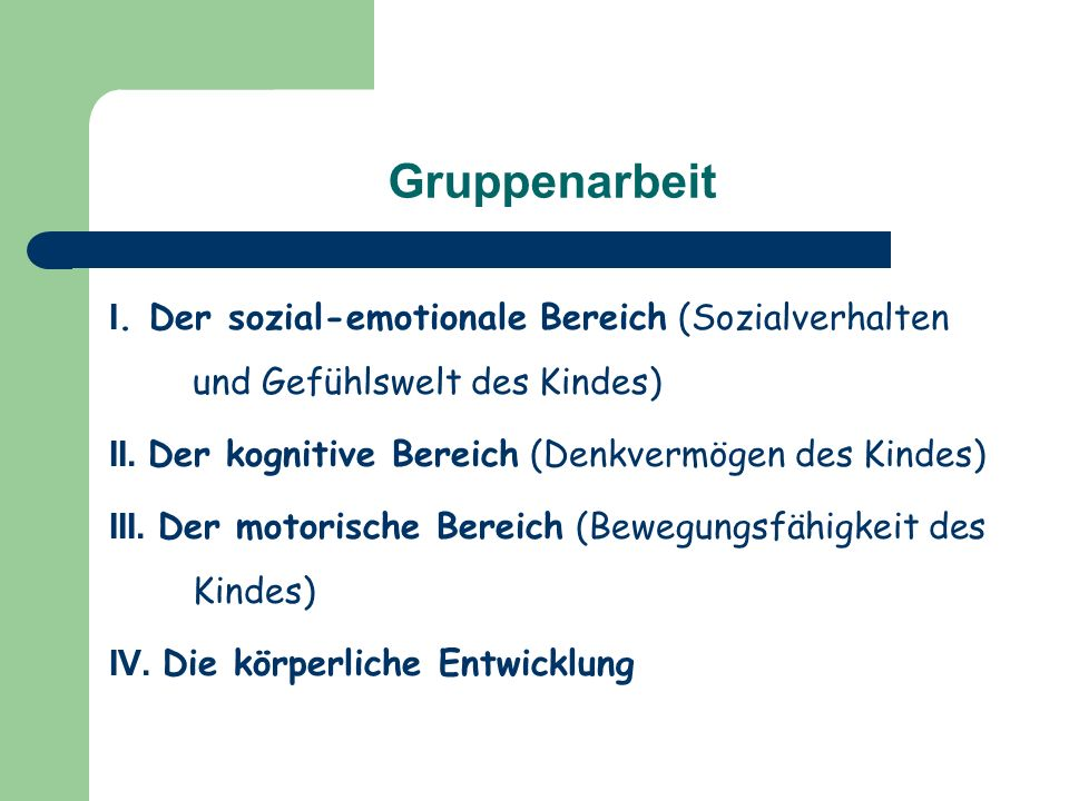 Gruppenarbeit I. Der sozial-emotionale Bereich (Sozialverhalten und Gefühlswelt des Kindes) II. Der kognitive Bereich (Denkvermögen des Kindes)