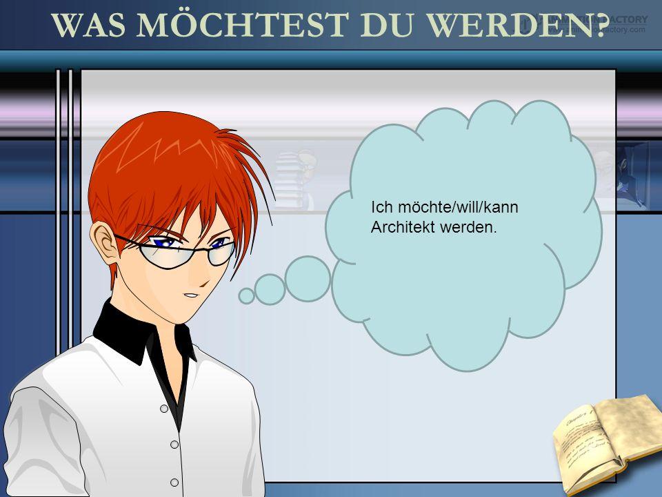 WAS MÖCHTEST DU WERDEN Ich möchte/will/kann Architekt werden.