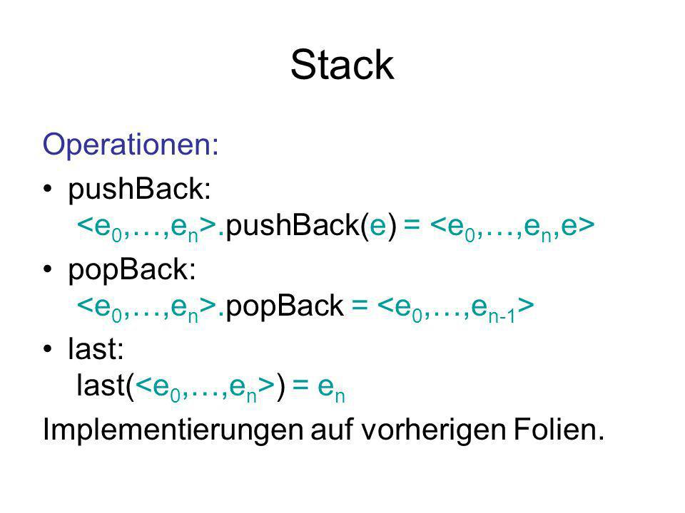 Stack Operationen: pushBack: <e0,…,en>.pushBack(e) = <e0,…,en,e> popBack: <e0,…,en>.popBack = <e0,…,en-1>