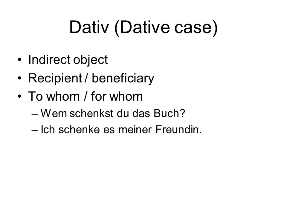 Dativ (Dative case) Indirect object Recipient / beneficiary