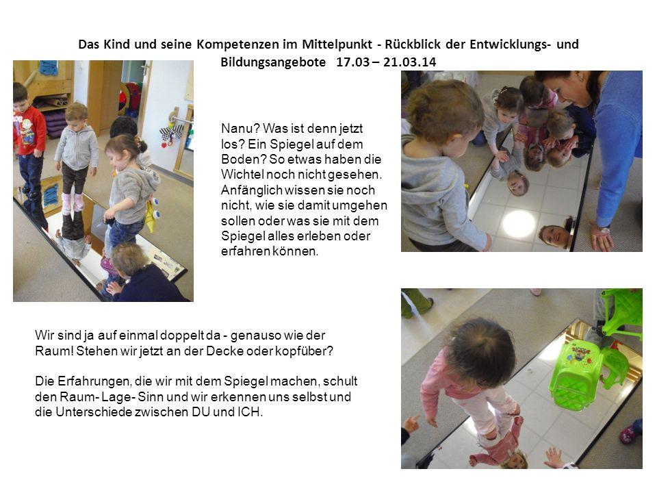 Das Kind und seine Kompetenzen im Mittelpunkt - Rückblick der Entwicklungs- und Bildungsangebote 17.03 – 21.03.14