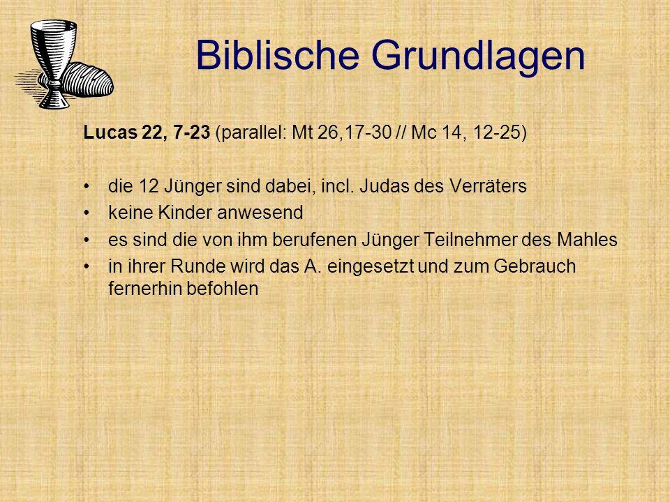 Biblische Grundlagen Lucas 22, 7-23 (parallel: Mt 26,17-30 // Mc 14, 12-25) die 12 Jünger sind dabei, incl. Judas des Verräters.