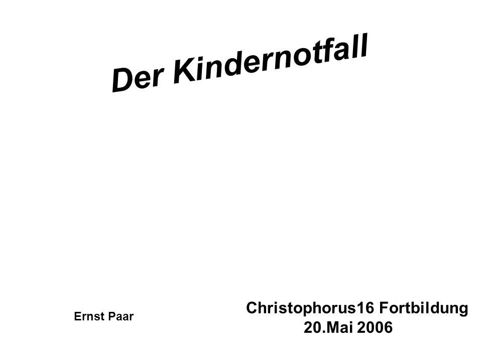 Der Kindernotfall Christophorus16 Fortbildung 20.Mai 2006 Ernst Paar