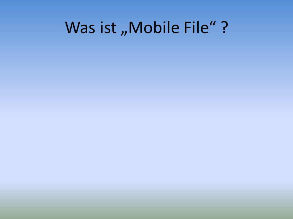 "Was ist ""Mobile File"