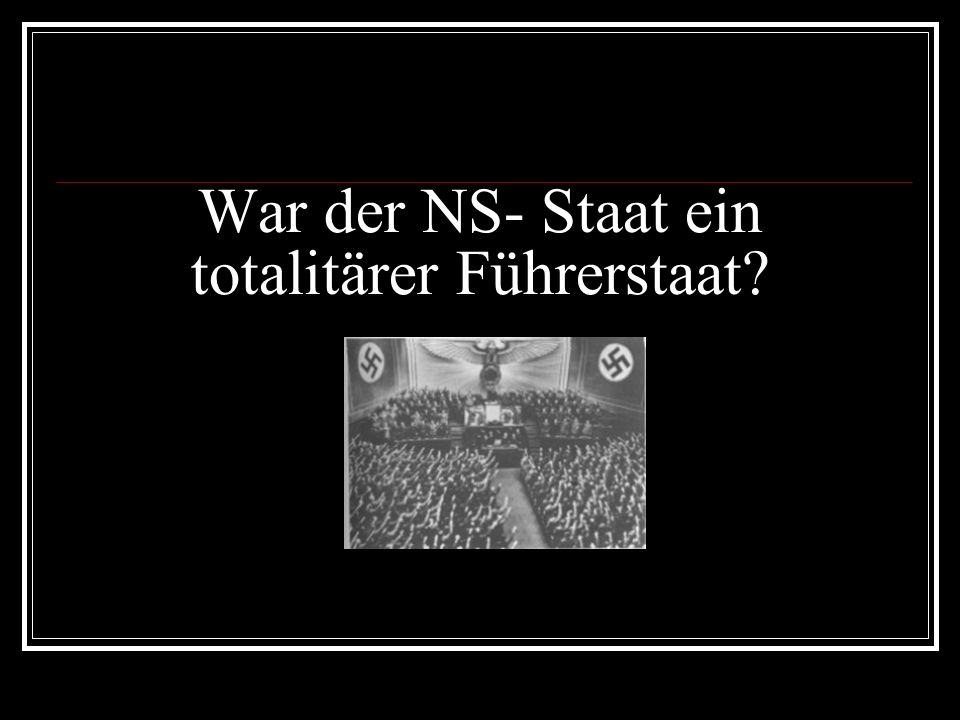 War der NS- Staat ein totalitärer Führerstaat