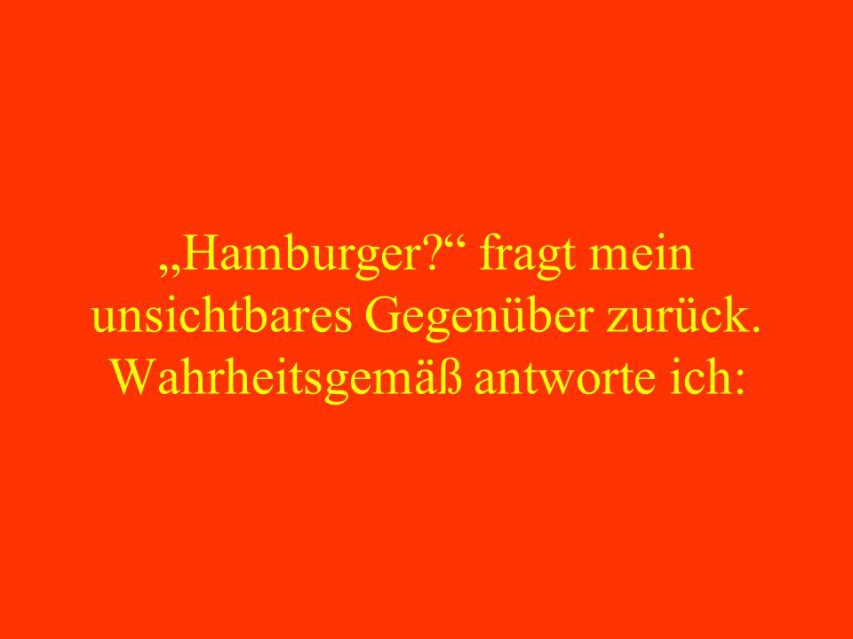 """""""Hamburger. fragt mein unsichtbares Gegenüber zurück"""