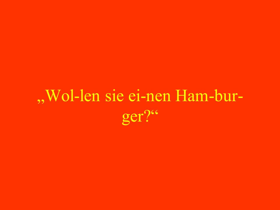 """""""Wol-len sie ei-nen Ham-bur-ger"""