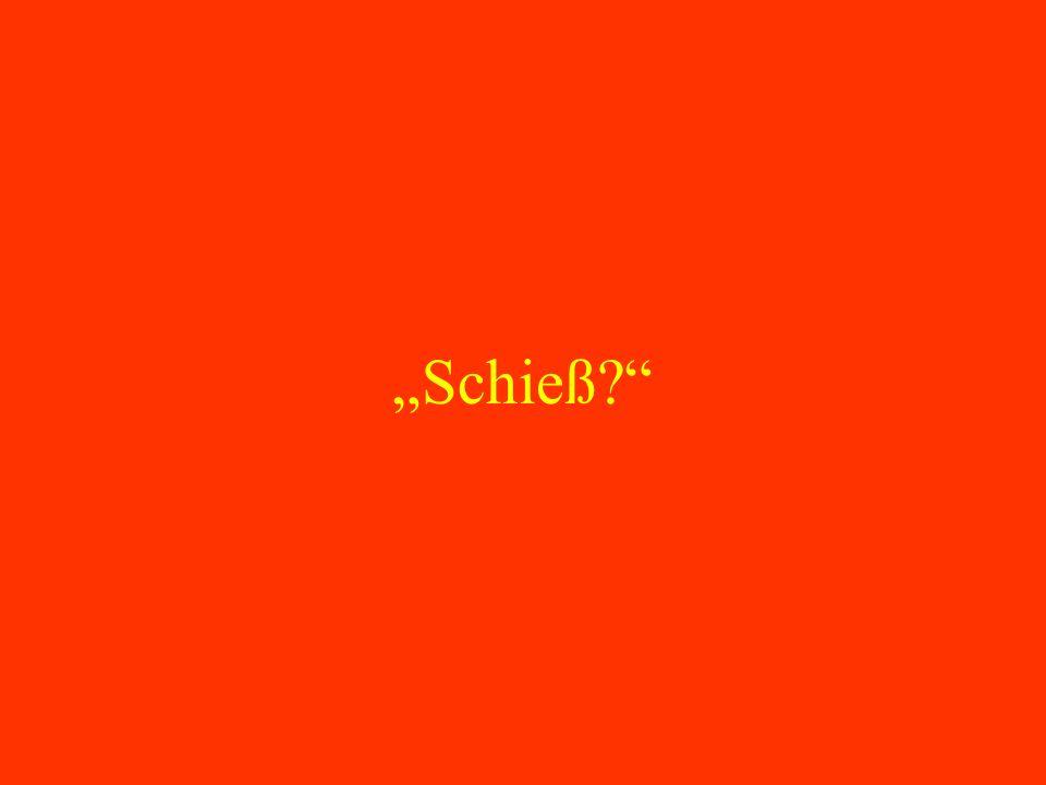 """""""Schieß"""
