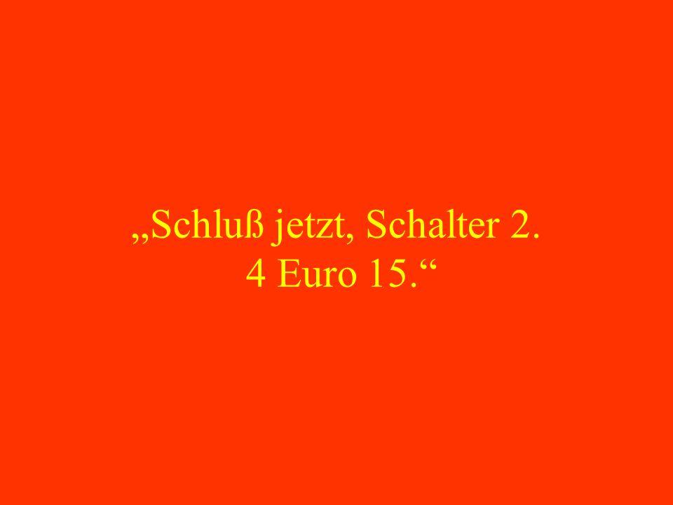 """""""Schluß jetzt, Schalter 2. 4 Euro 15."""