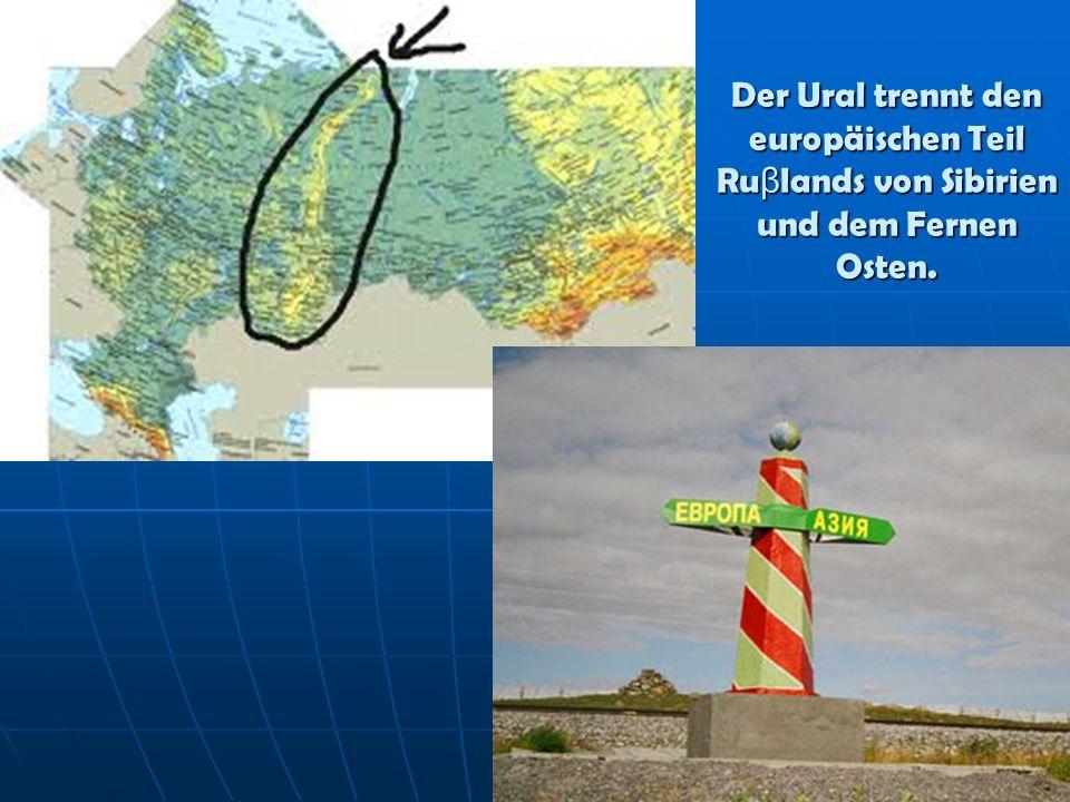 Der Ural trennt den europäischen Teil Ruβlands von Sibirien und dem Fernen Osten.