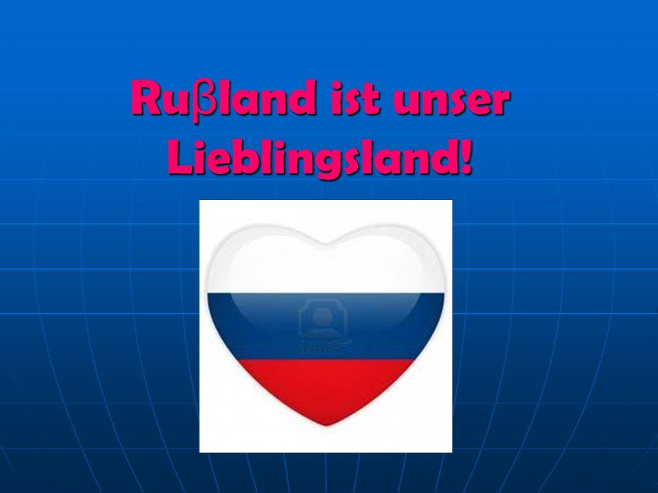 Ruβland ist unser Lieblingsland!