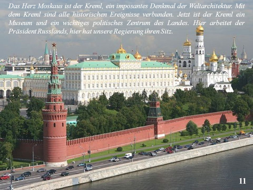 Das Herz Moskaus ist der Kreml, ein imposantes Denkmal der Weltarchitektur. Mit dem Kreml sind alle historischen Ereignisse verbunden. Jetzt ist der Kreml ein Museum und ein wichtiges politisches Zentrum des Landes. Hier arbeitet der Präsident Russlands, hier hat unsere Regierung ihren Sitz.