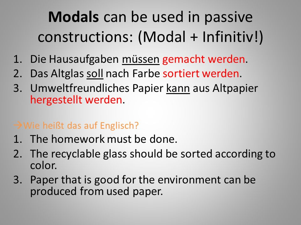 Modals can be used in passive constructions: (Modal + Infinitiv!)